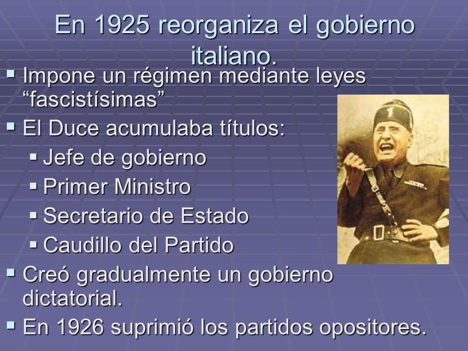 En 1925 reorganiza el gobierno italiano. Impone un régimen mediante leyes fascistísimas Impone un régimen mediante leyes fascistísimas El Duce acumula