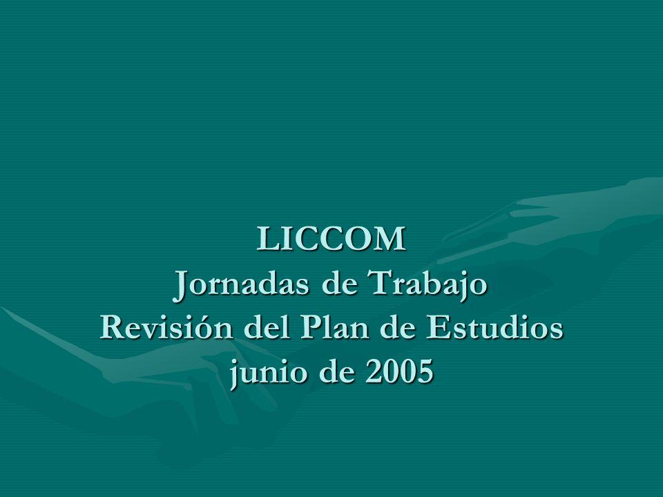LICCOM Jornadas de Trabajo Revisión del Plan de Estudios junio de 2005