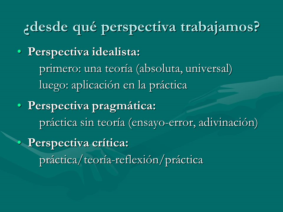 ¿desde qué perspectiva trabajamos? Perspectiva idealista:Perspectiva idealista: primero: una teoría (absoluta, universal) primero: una teoría (absolut