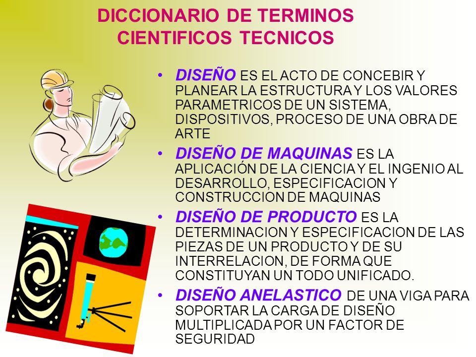 DICCIONARIO DE TERMINOS CIENTIFICOS TECNICOS DISEÑO ES EL ACTO DE CONCEBIR Y PLANEAR LA ESTRUCTURA Y LOS VALORES PARAMETRICOS DE UN SISTEMA, DISPOSITIVOS, PROCESO DE UNA OBRA DE ARTE DISEÑO DE MAQUINAS ES LA APLICACIÓN DE LA CIENCIA Y EL INGENIO AL DESARROLLO, ESPECIFICACION Y CONSTRUCCION DE MAQUINAS DISEÑO DE PRODUCTO ES LA DETERMINACION Y ESPECIFICACION DE LAS PIEZAS DE UN PRODUCTO Y DE SU INTERRELACION, DE FORMA QUE CONSTITUYAN UN TODO UNIFICADO.