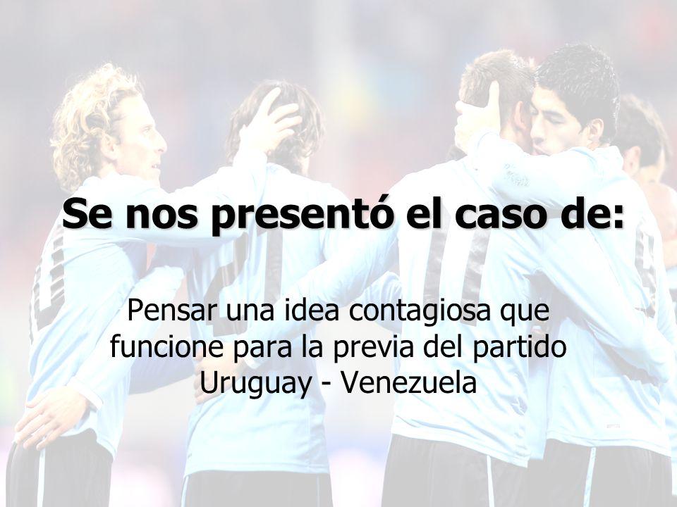 Pensar una idea contagiosa que funcione para la previa del partido Uruguay - Venezuela Se nos presentó el caso de:
