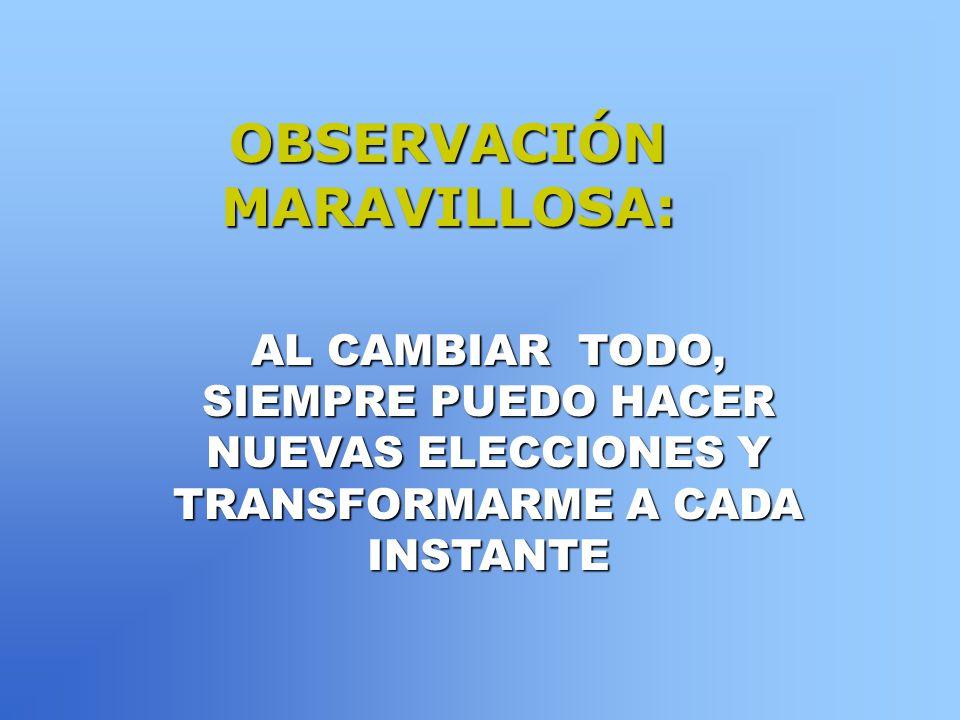 OBSERVACIÓN MARAVILLOSA: AL CAMBIAR TODO, SIEMPRE PUEDO HACER NUEVAS ELECCIONES Y TRANSFORMARME A CADA INSTANTE