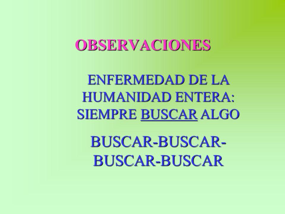 OBSERVACIONES ENFERMEDAD DE LA HUMANIDAD ENTERA: SIEMPRE BUSCAR ALGO BUSCAR-BUSCAR- BUSCAR-BUSCAR