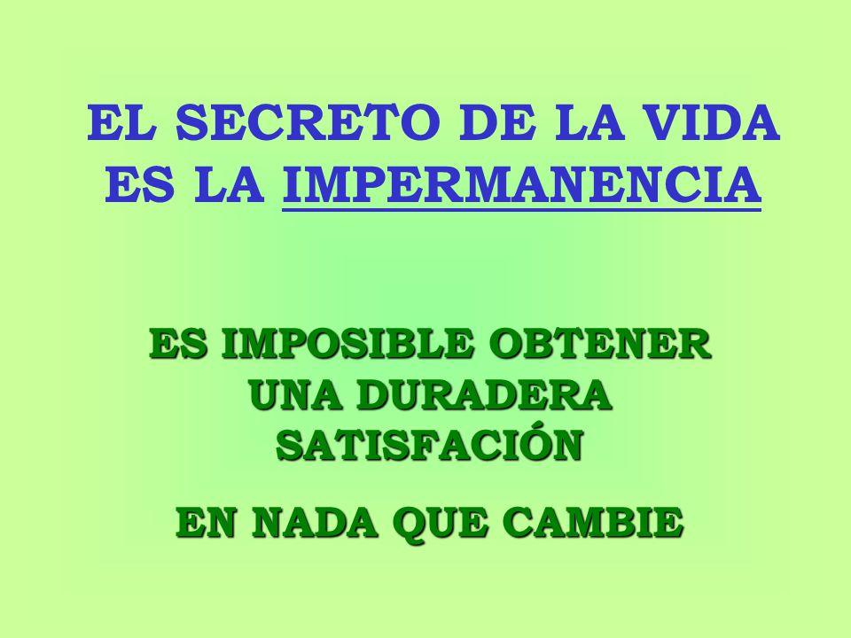 EL SECRETO DE LA VIDA ES LA IMPERMANENCIA ES IMPOSIBLE OBTENER UNA DURADERA SATISFACIÓN EN NADA QUE CAMBIE
