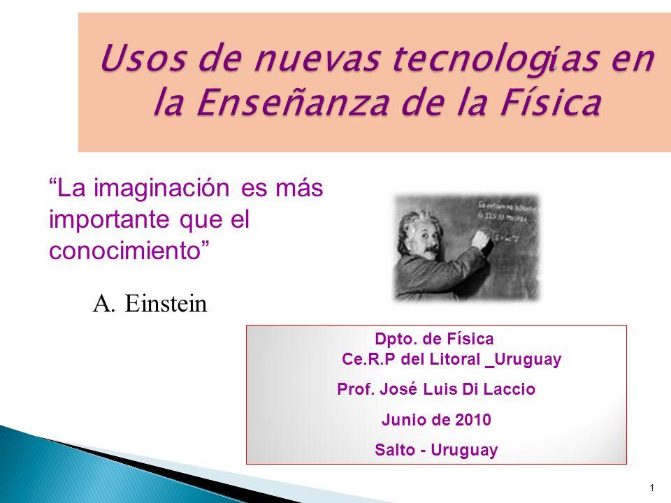1 Usos de nuevas tecnolog í as en la Enseñanza de la Física La imaginación es más importante que el conocimiento A.