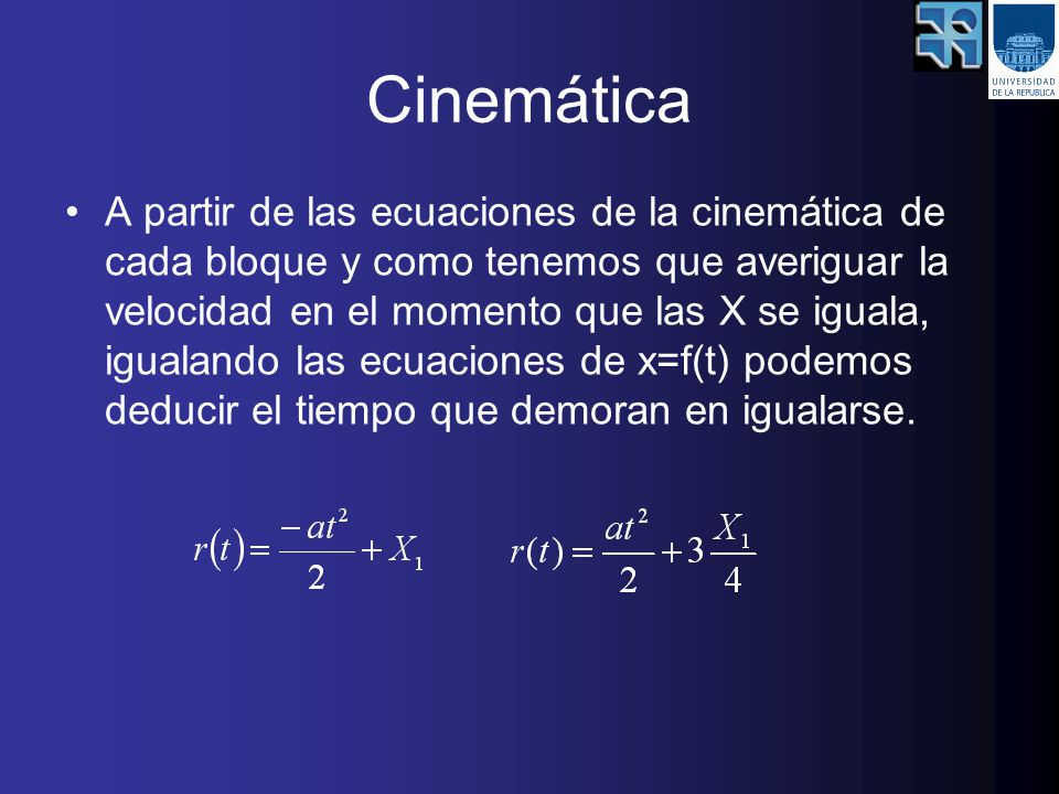 Cinemática A partir de las ecuaciones de la cinemática de cada bloque y como tenemos que averiguar la velocidad en el momento que las X se iguala, igualando las ecuaciones de x=f(t) podemos deducir el tiempo que demoran en igualarse.