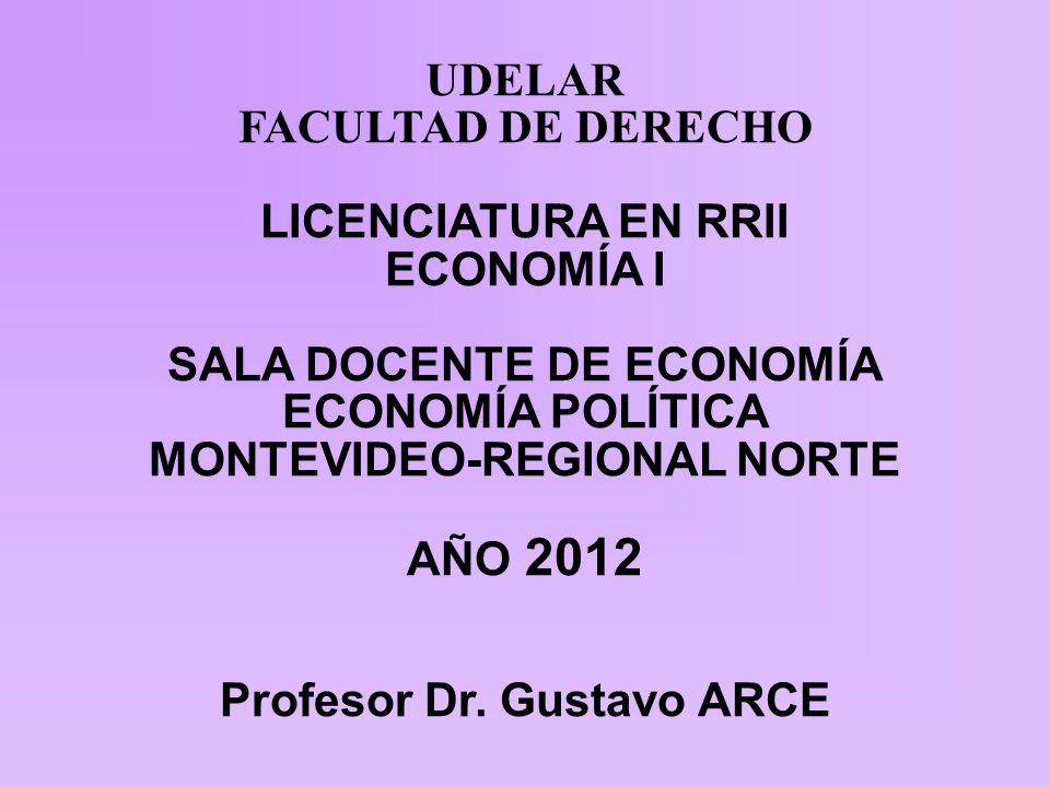 UDELAR FACULTAD DE DERECHO LICENCIATURA EN RRII ECONOMÍA I SALA DOCENTE DE ECONOMÍA ECONOMÍA POLÍTICA MONTEVIDEO-REGIONAL NORTE AÑO 2012 Profesor Dr.