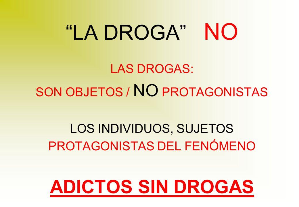 LA DROGA NO LAS DROGAS: SON OBJETOS / NO PROTAGONISTAS LOS INDIVIDUOS, SUJETOS PROTAGONISTAS DEL FENÓMENO ADICTOS SIN DROGAS