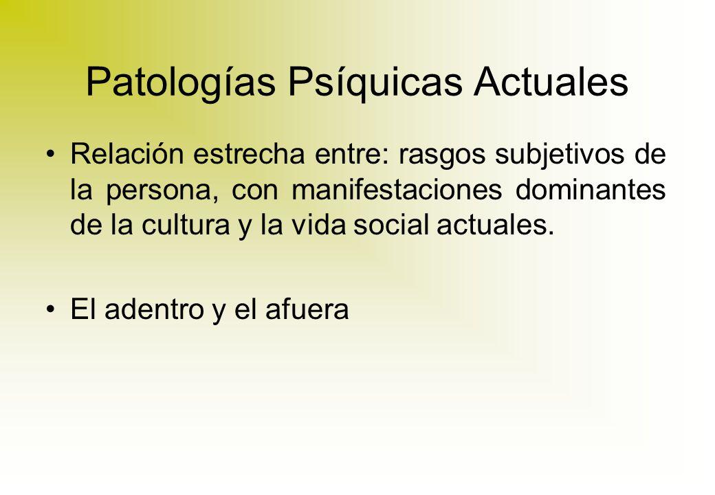Patologías Psíquicas Actuales Relación estrecha entre: rasgos subjetivos de la persona, con manifestaciones dominantes de la cultura y la vida social actuales.