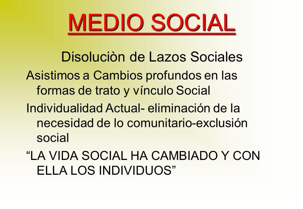 MEDIO SOCIAL Disoluciòn de Lazos Sociales Asistimos a Cambios profundos en las formas de trato y vínculo Social Individualidad Actual- eliminación de la necesidad de lo comunitario-exclusión social LA VIDA SOCIAL HA CAMBIADO Y CON ELLA LOS INDIVIDUOS
