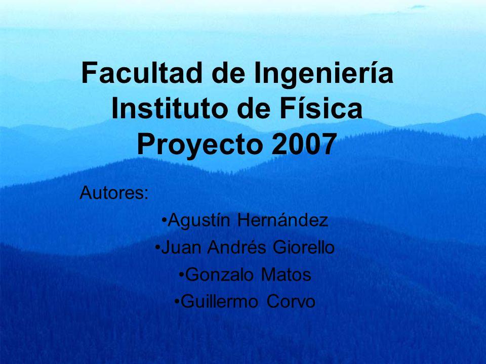 Facultad de Ingeniería Instituto de Física Proyecto 2007 Autores: Agustín Hernández Juan Andrés Giorello Gonzalo Matos Guillermo Corvo