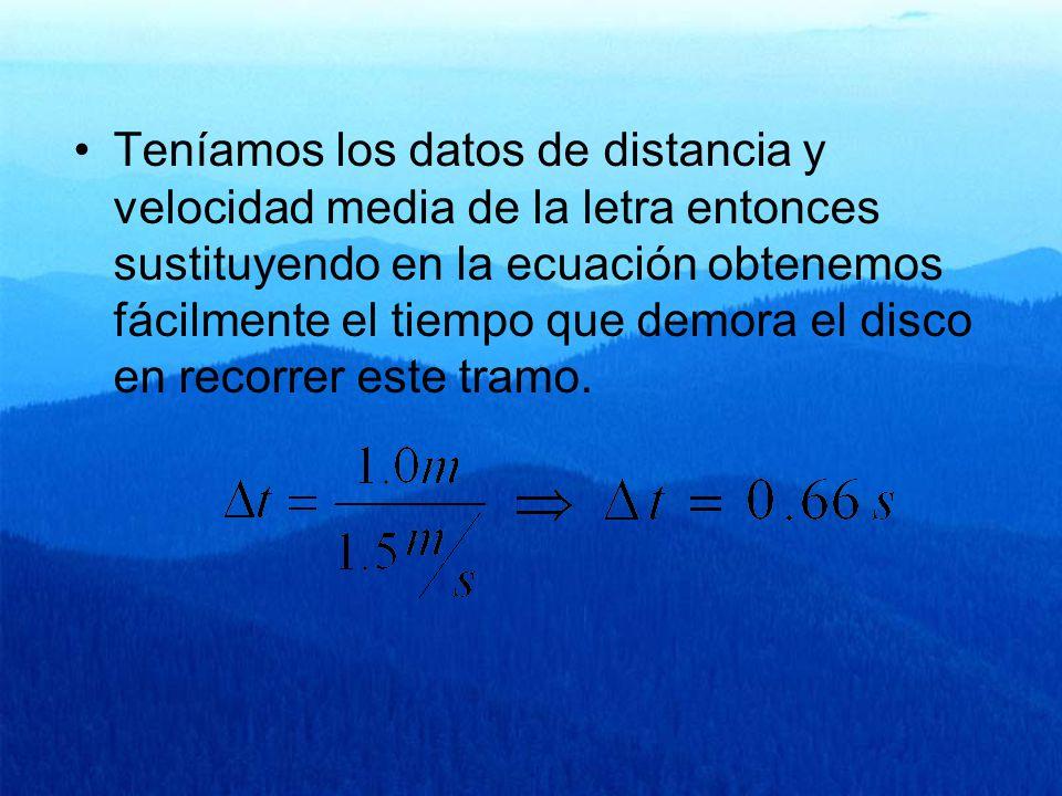 Teníamos los datos de distancia y velocidad media de la letra entonces sustituyendo en la ecuación obtenemos fácilmente el tiempo que demora el disco en recorrer este tramo.