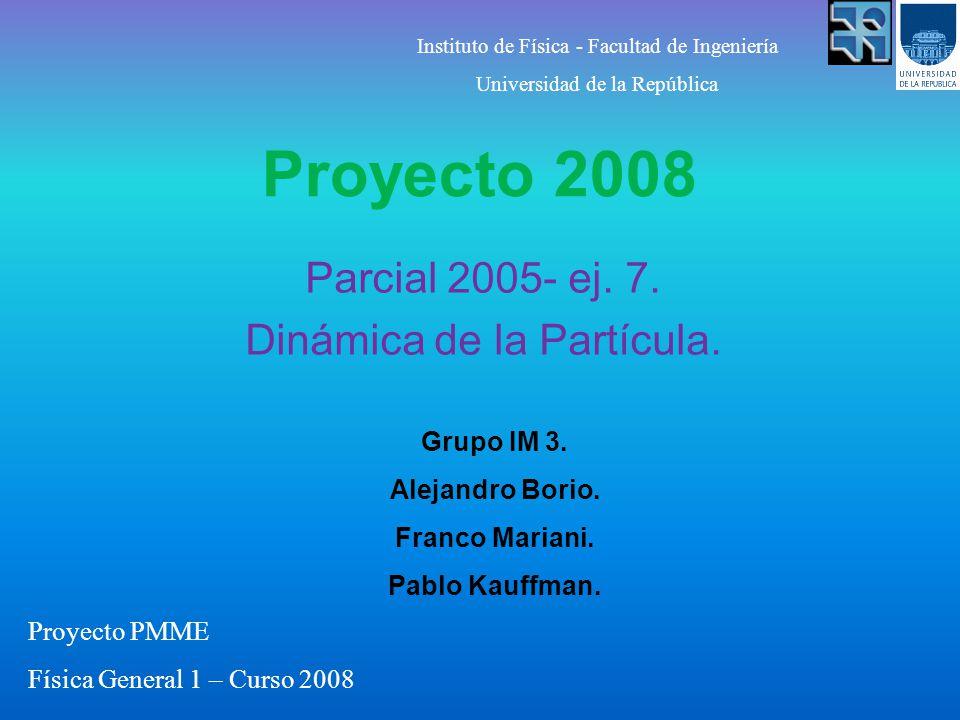 Proyecto 2008 Parcial 2005- ej. 7. Dinámica de la Partícula. Grupo IM 3. Alejandro Borio. Franco Mariani. Pablo Kauffman. Instituto de Física - Facult