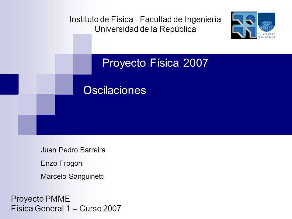 Instituto de Física - Facultad de Ingeniería Universidad de la República Proyecto PMME Física General 1 – Curso 2007 Proyecto Física 2007 Oscilaciones