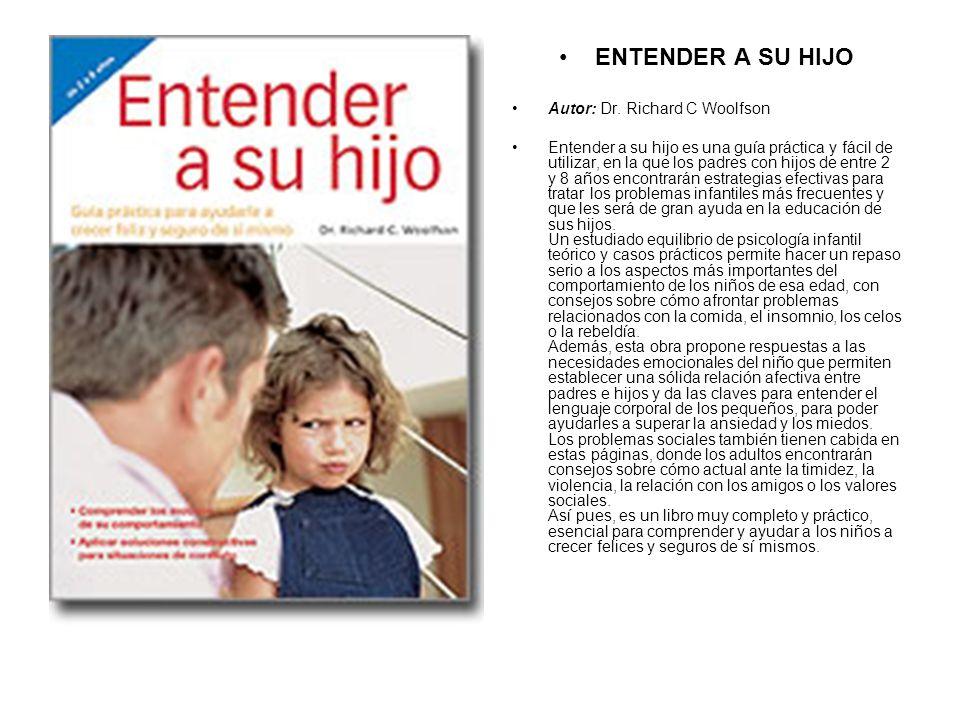 ENTENDER A SU HIJO Autor: Dr. Richard C Woolfson Entender a su hijo es una guía práctica y fácil de utilizar, en la que los padres con hijos de entre