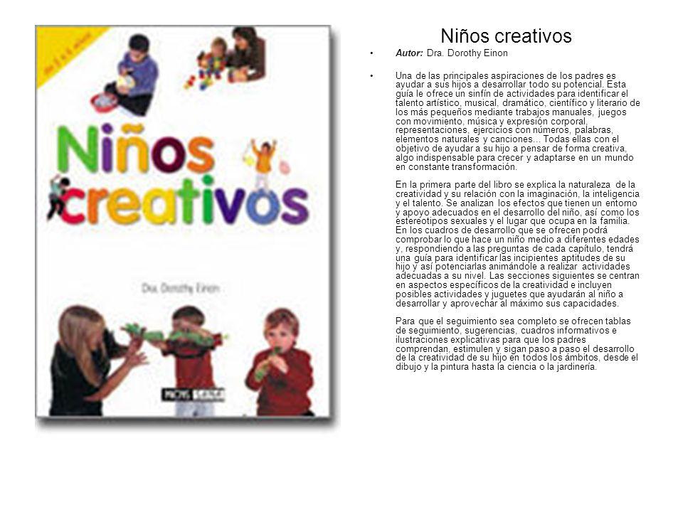 Niños creativos Autor: Dra. Dorothy Einon Una de las principales aspiraciones de los padres es ayudar a sus hijos a desarrollar todo su potencial. Est