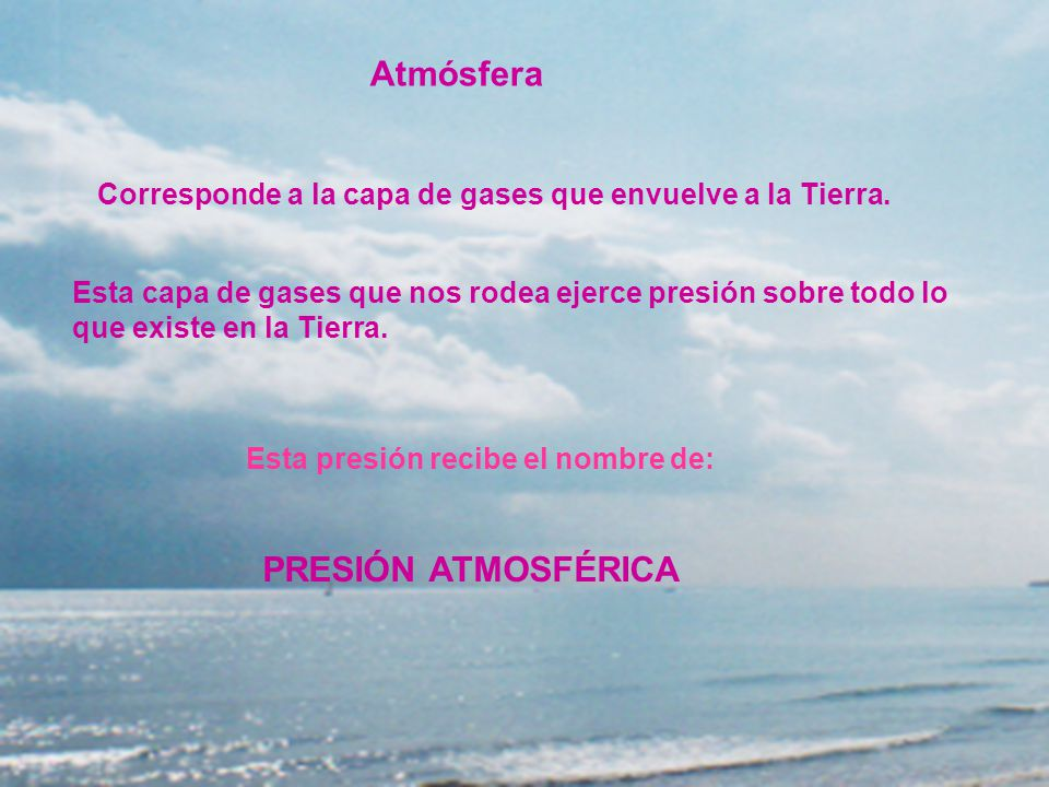 Atmósfera Corresponde a la capa de gases que envuelve a la Tierra. Esta capa de gases que nos rodea ejerce presión sobre todo lo que existe en la Tier