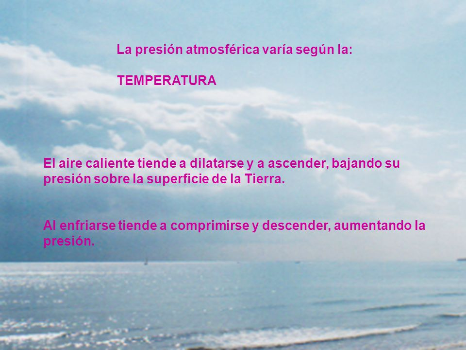 La presión atmosférica varía según la: TEMPERATURA El aire caliente tiende a dilatarse y a ascender, bajando su presión sobre la superficie de la Tier