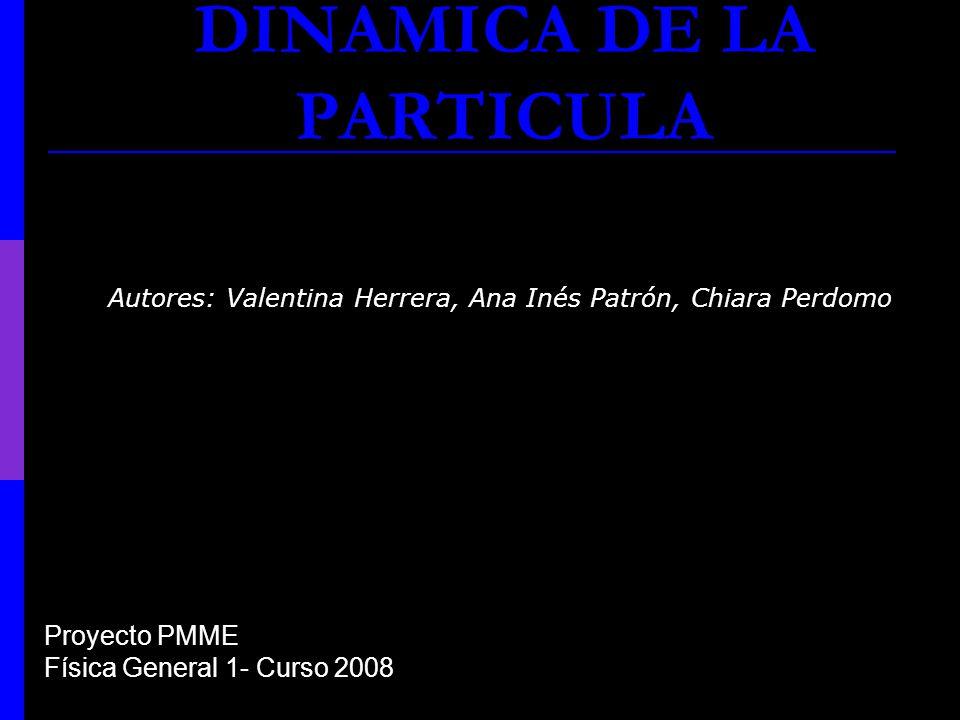 DINAMICA DE LA PARTICULA Autores: Valentina Herrera, Ana Inés Patrón, Chiara Perdomo. Proyecto PMME Física General 1- Curso 2008