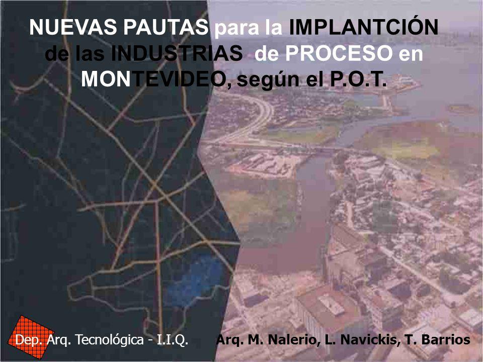 NUEVAS PAUTAS para la IMPLANTCIÓN de las INDUSTRIAS de PROCESO en MONTEVIDEO, según el P.O.T. Dep. Arq. Tecnológica - I.I.Q. Arq. M. Nalerio, L. Navic