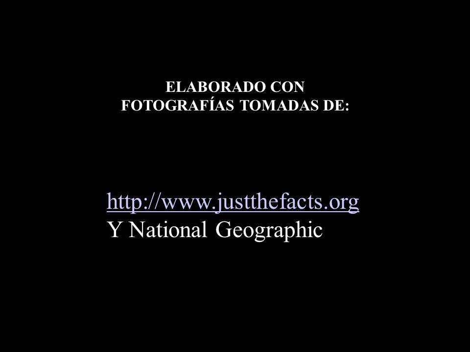 http://www.justthefacts.org Y National Geographic ELABORADO CON FOTOGRAFÍAS TOMADAS DE: