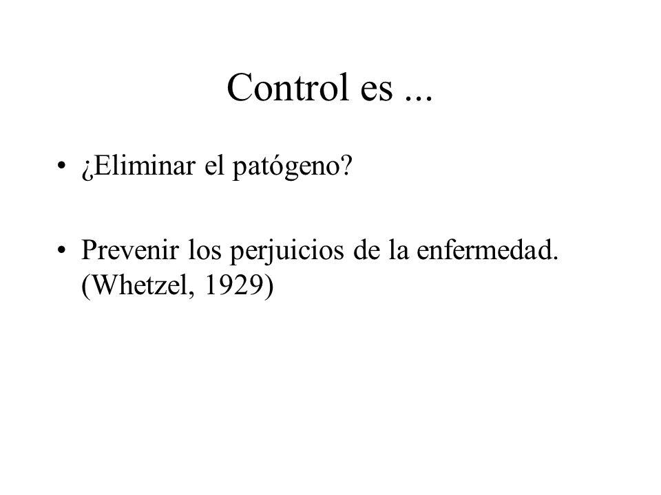 Control es... ¿Eliminar el patógeno? Prevenir los perjuicios de la enfermedad. (Whetzel, 1929)