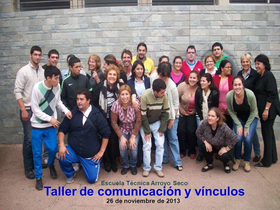 Taller de comunicación y vínculos Escuela Técnica Arroyo Seco 26 de noviembre de 2013