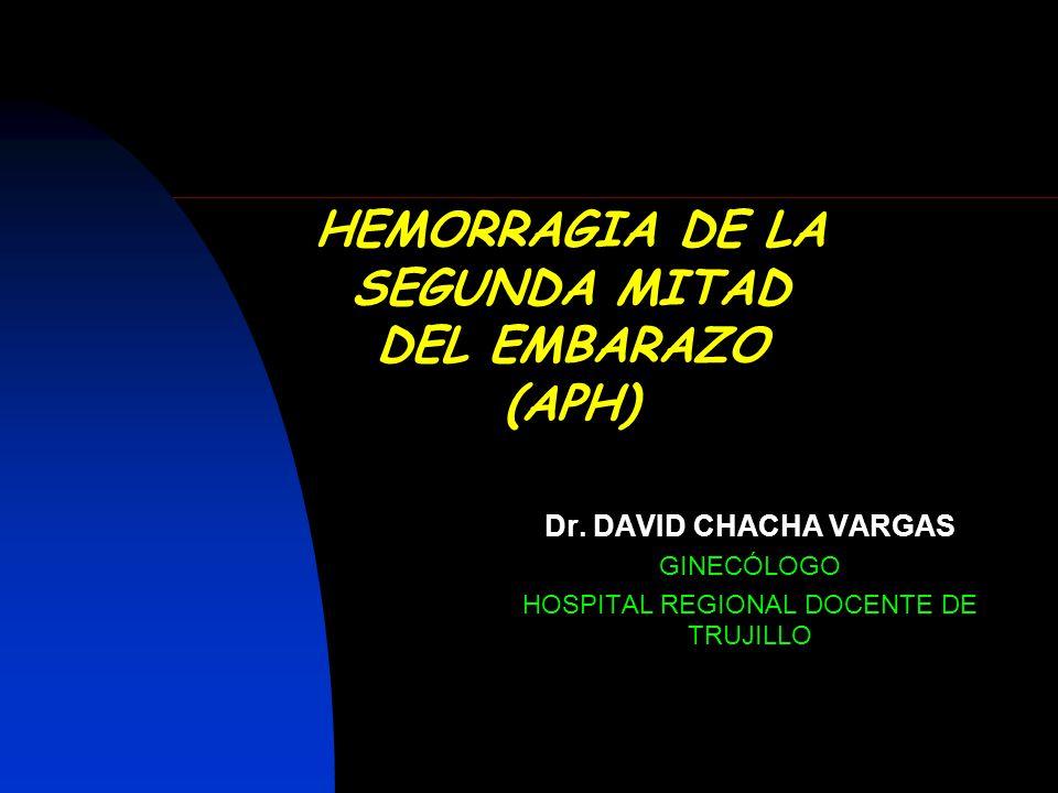 HEMORRAGIA DE LA SEGUNDA MITAD DEL EMBARAZO (APH) Dr. DAVID CHACHA VARGAS GINECÓLOGO HOSPITAL REGIONAL DOCENTE DE TRUJILLO