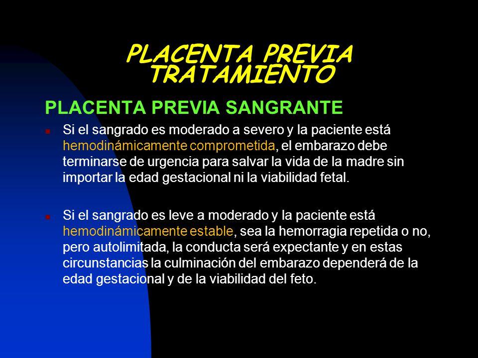 PLACENTA PREVIA SANGRANTE Si el sangrado es moderado a severo y la paciente está hemodinámicamente comprometida, el embarazo debe terminarse de urgenc
