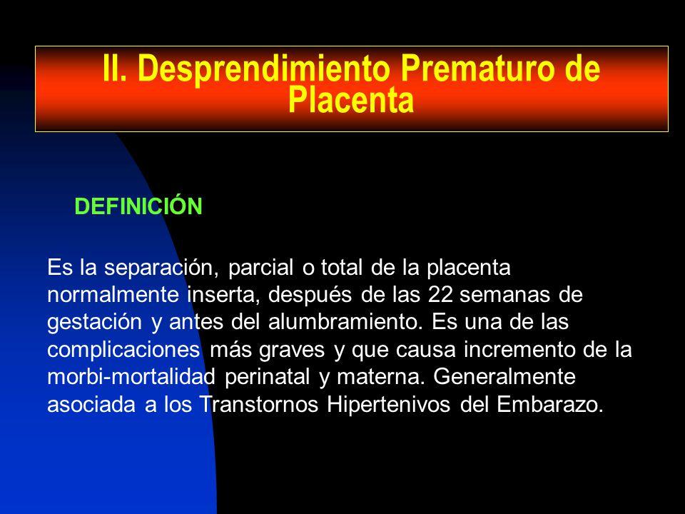 II. Desprendimiento Prematuro de Placenta DEFINICIÓN Es la separación, parcial o total de la placenta normalmente inserta, después de las 22 semanas d