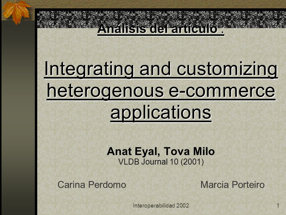 Interoperabilidad 20021 Análisis del artículo : Integrating and customizing heterogenous e-commerce applications Análisis del artículo : Integrating and customizing heterogenous e-commerce applications Anat Eyal, Tova Milo VLDB Journal 10 (2001) Carina Perdomo Marcia Porteiro