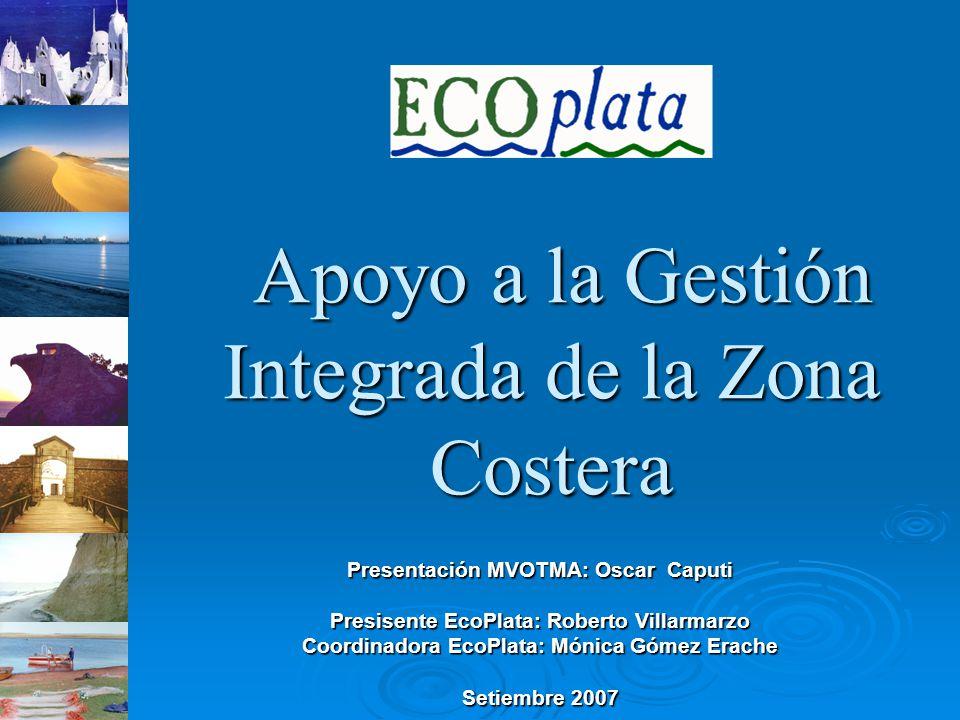 Apoyo a la Gestión Integrada de la Zona Costera Apoyo a la Gestión Integrada de la Zona Costera Presentación MVOTMA: Oscar Caputi Presisente EcoPlata: