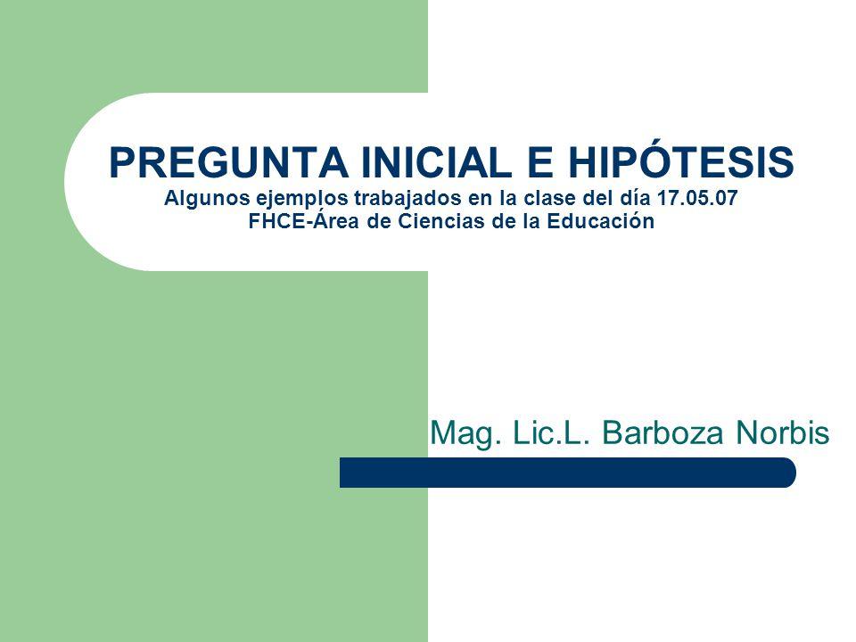PREGUNTA INICIAL E HIPÓTESIS Algunos ejemplos trabajados en la clase del día 17.05.07 FHCE-Área de Ciencias de la Educación Mag. Lic.L. Barboza Norbis