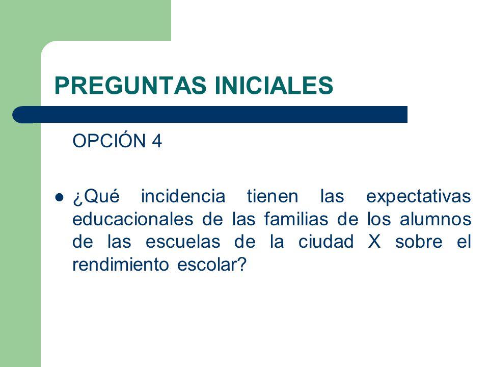 PREGUNTAS INICIALES OPCIÓN 4 ¿Qué incidencia tienen las expectativas educacionales de las familias de los alumnos de las escuelas de la ciudad X sobre