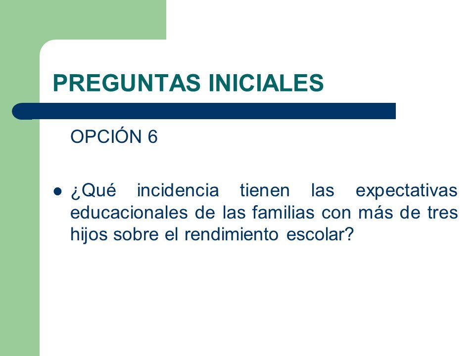 PREGUNTAS INICIALES OPCIÓN 6 ¿Qué incidencia tienen las expectativas educacionales de las familias con más de tres hijos sobre el rendimiento escolar?