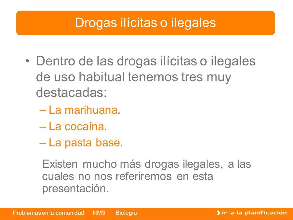 Problemas en la comunidad NM3 Biología Dentro de las drogas ilícitas o ilegales de uso habitual tenemos tres muy destacadas: –La marihuana. –La cocaín