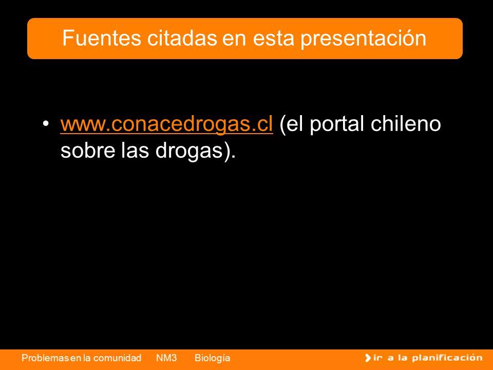 Problemas en la comunidad NM3 Biología www.conacedrogas.cl (el portal chileno sobre las drogas).www.conacedrogas.cl Fuentes citadas en esta presentaci