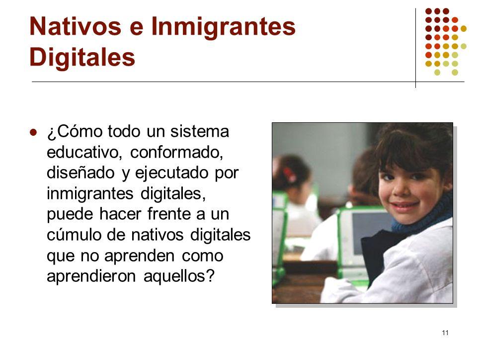 11 Nativos e Inmigrantes Digitales ¿Cómo todo un sistema educativo, conformado, diseñado y ejecutado por inmigrantes digitales, puede hacer frente a u