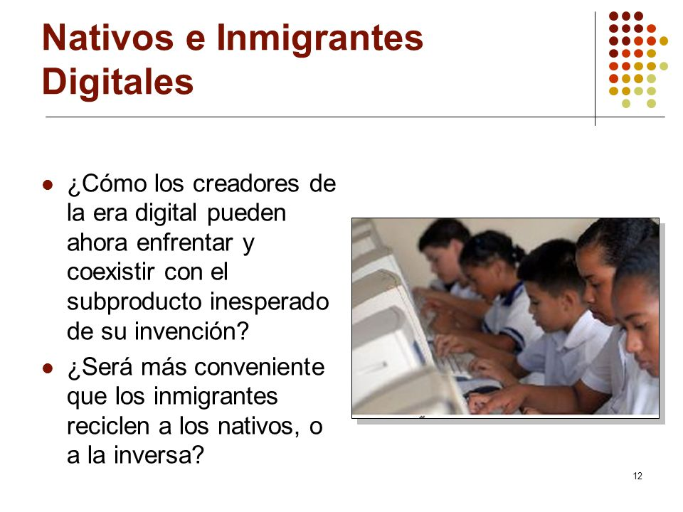12 Nativos e Inmigrantes Digitales ¿Cómo los creadores de la era digital pueden ahora enfrentar y coexistir con el subproducto inesperado de su invenc