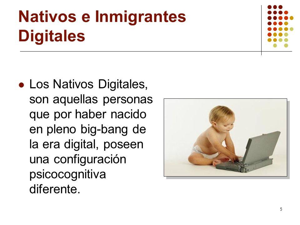 5 Nativos e Inmigrantes Digitales Los Nativos Digitales, son aquellas personas que por haber nacido en pleno big-bang de la era digital, poseen una co