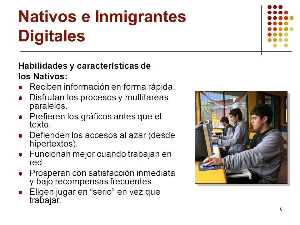 6 Nativos e Inmigrantes Digitales Habilidades y características de los Nativos: Reciben información en forma rápida. Disfrutan los procesos y multitar