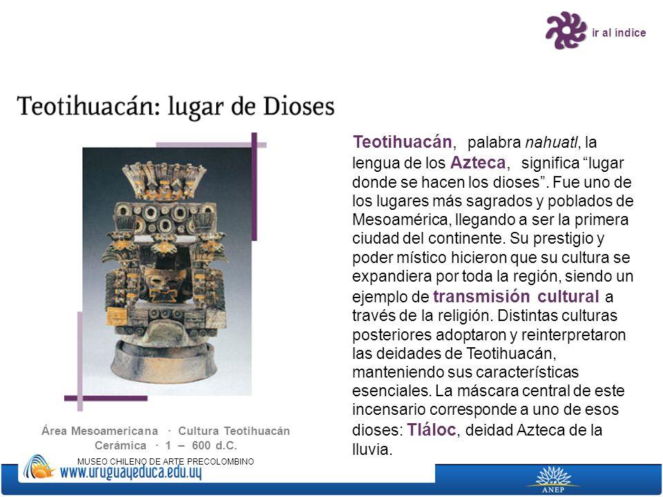 ir al índice Área Mesoamericana · Cultura Teotihuacán Cerámica · 1 – 600 d.C. MUSEO CHILENO DE ARTE PRECOLOMBINO Teotihuacán, palabra nahuatl, la leng