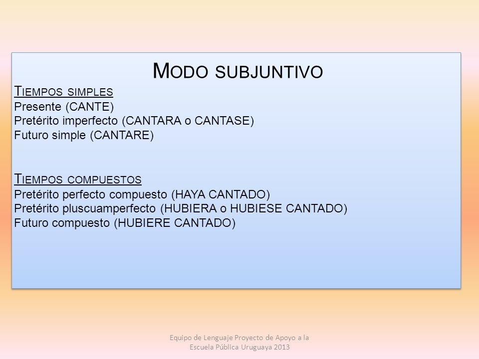 M ODO SUBJUNTIVO T IEMPOS SIMPLES Presente (CANTE) Pretérito imperfecto (CANTARA o CANTASE) Futuro simple (CANTARE) T IEMPOS COMPUESTOS Pretérito perf