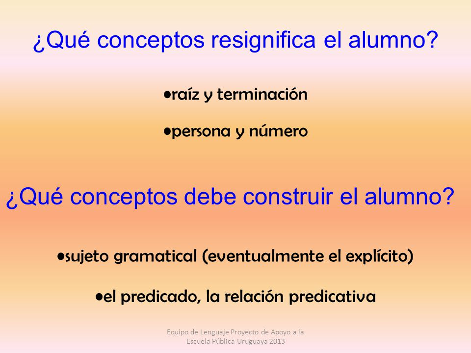 ¿Qué conceptos resignifica el alumno? raíz y terminación persona y número ¿Qué conceptos debe construir el alumno? sujeto gramatical (eventualmente el