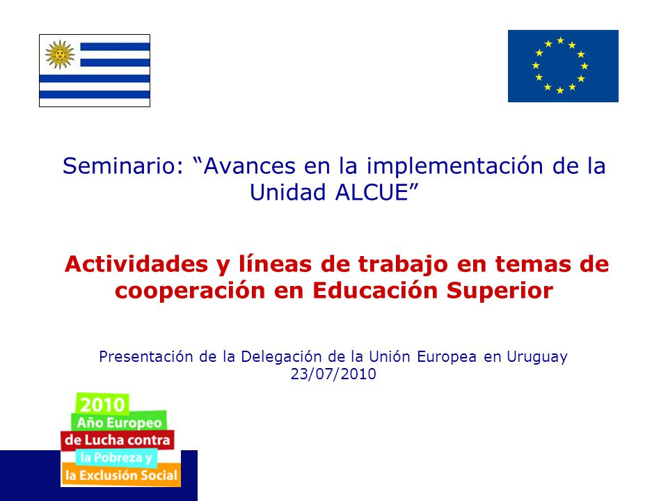 Delegación de la Unión Europea Uruguay La Cooperación al Desarrollo de la Unión Europea Reducción de la pobreza, y logro de los ODM, promover el desarrollo económico y social sostenible y su integración a la economía mundial.