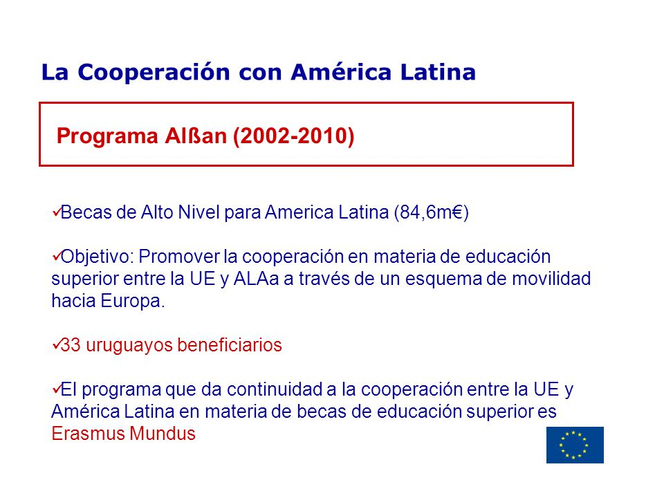 Delegación de la Unión Europea Uruguay La Cooperación con América Latina Becas de Alto Nivel para America Latina (84,6m) Objetivo: Promover la coopera