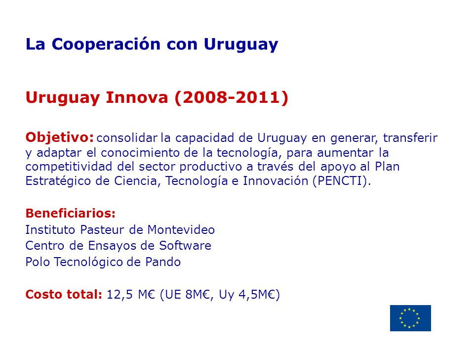 Delegación de la Unión Europea Uruguay La Cooperación con Uruguay Uruguay Innova (2008-2011) Objetivo: consolidar la capacidad de Uruguay en generar,
