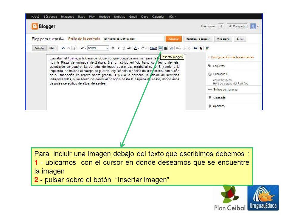 Para incluir una imagen debajo del texto que escribimos debemos : 1 - ubicarnos con el cursor en donde deseamos que se encuentre la imagen 2 - pulsar sobre el botón Insertar imagen