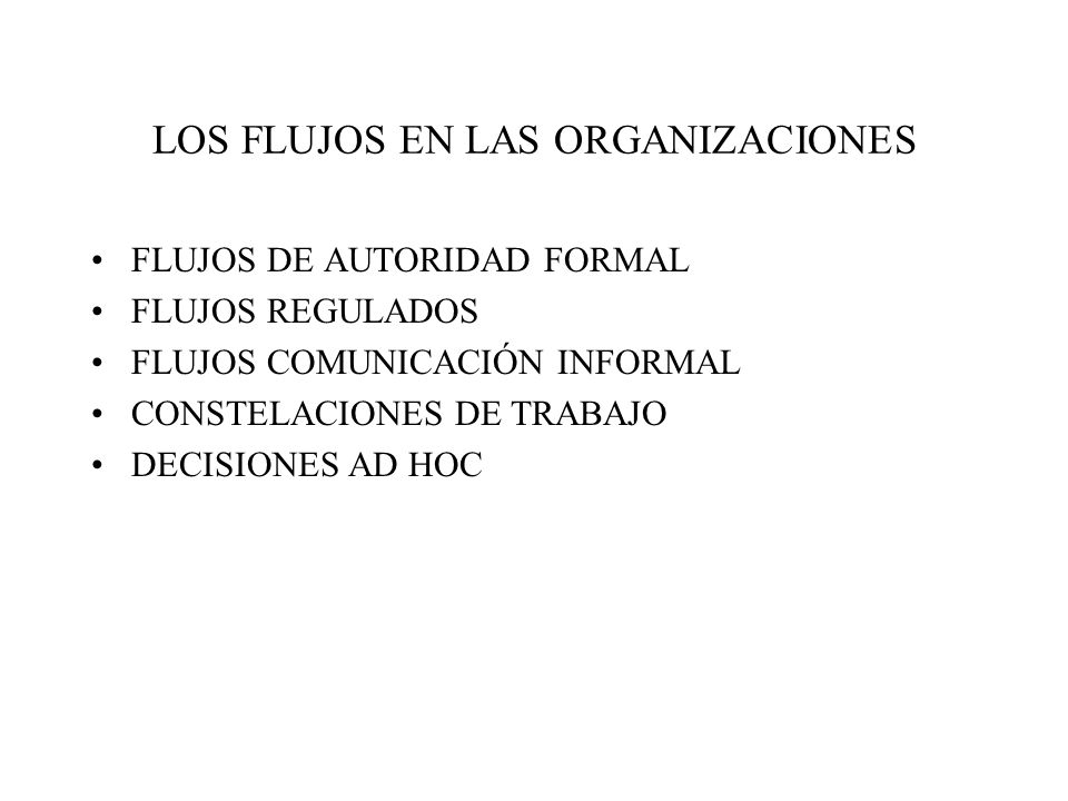 LOS FLUJOS EN LAS ORGANIZACIONES FLUJOS DE AUTORIDAD FORMAL FLUJOS REGULADOS FLUJOS COMUNICACIÓN INFORMAL CONSTELACIONES DE TRABAJO DECISIONES AD HOC