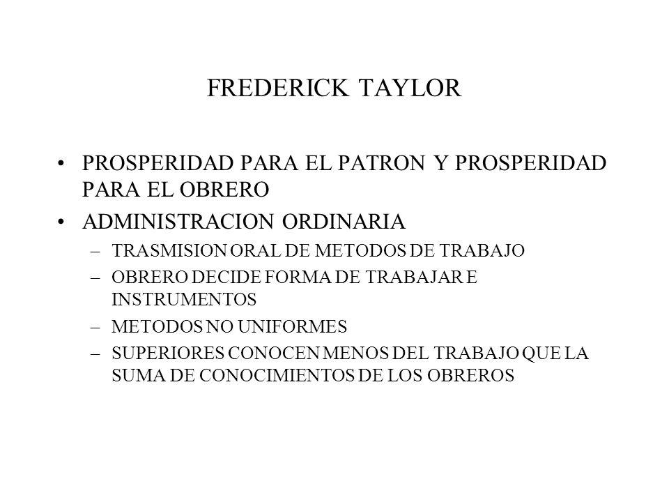 FREDERICK TAYLOR PROSPERIDAD PARA EL PATRON Y PROSPERIDAD PARA EL OBRERO ADMINISTRACION ORDINARIA –TRASMISION ORAL DE METODOS DE TRABAJO –OBRERO DECIDE FORMA DE TRABAJAR E INSTRUMENTOS –METODOS NO UNIFORMES –SUPERIORES CONOCEN MENOS DEL TRABAJO QUE LA SUMA DE CONOCIMIENTOS DE LOS OBREROS